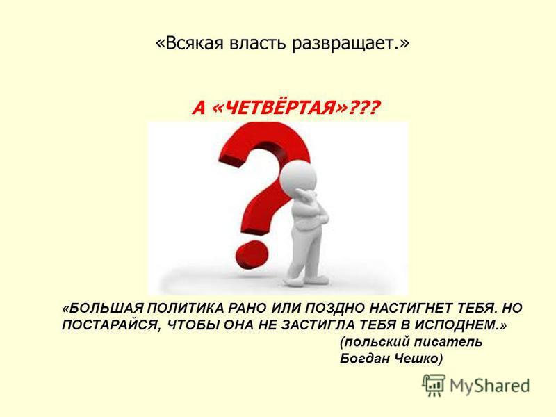 «Всякая власть развращает.» А «ЧЕТВЁРТАЯ»??? «БОЛЬШАЯ ПОЛИТИКА РАНО ИЛИ ПОЗДНО НАСТИГНЕТ ТЕБЯ. НО ПОСТАРАЙСЯ, ЧТОБЫ ОНА НЕ ЗАСТИГЛА ТЕБЯ В ИСПОДНЕМ.» (польский писатель Богдан Чешко)