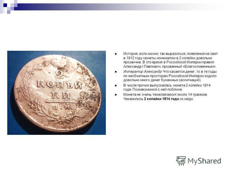 История, если можно так выразиться, появления на свет в 1812 году монеты номиналом в 2 копейки довольно прозаична. В это время в Российской Империи правил Александр I Павлович, прозванный «Благословенным». Император Александр Что касается денег, то в