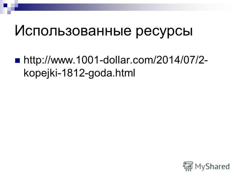 Использованные ресурсы http://www.1001-dollar.com/2014/07/2- kopejki-1812-goda.html