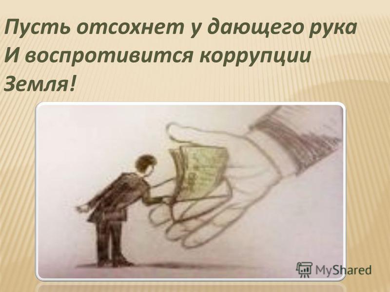 Пусть отсохнет у дающего рука И воспротивится коррупции Земля!