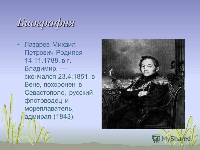 Биография Лазарев Михаил Петрович Родился 14.11.1788, в г. Владимир, скончался 23.4.1851, в Вене, похоронен в Севастополе, русский флотоводец и мореплаватель, адмирал (1843).