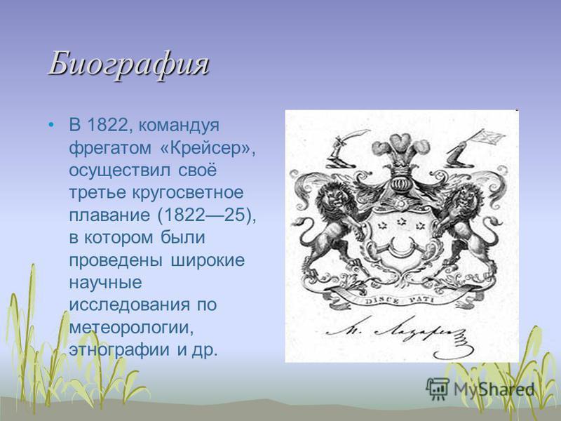 Биография В 1822, командуя фрегатом «Крейсер», осуществил своё третье кругосветное плаванио (182225), в котором были проведены широкие научные исследования по метеорологии, этнографии и др.