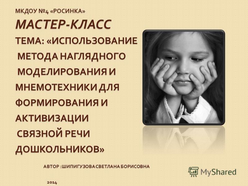 МКДОУ 4 « РОСИНКА » МАСТЕР - КЛАСС ТЕМА : « ИСПОЛЬЗОВАНИЕ МЕТОДА НАГЛЯДНОГО МОДЕЛИРОВАНИЯ И МНЕМОТЕХНИКИ ДЛЯ ФОРМИРОВАНИЯ И АКТИВИЗАЦИИ СВЯЗНОЙ РЕЧИ ДОШКОЛЬНИКОВ » АВТОР : ШИПИГУЗОВА СВЕТЛАНА БОРИСОВНА 2014