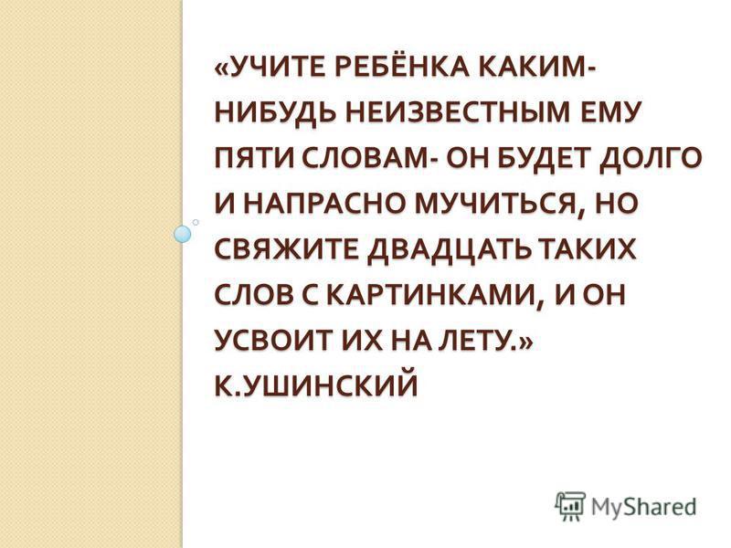 « УЧИТЕ РЕБЁНКА КАКИМ - НИБУДЬ НЕИЗВЕСТНЫМ ЕМУ ПЯТИ СЛОВАМ - ОН БУДЕТ ДОЛГО И НАПРАСНО МУЧИТЬСЯ, НО СВЯЖИТЕ ДВАДЦАТЬ ТАКИХ СЛОВ С КАРТИНКАМИ, И ОН УСВОИТ ИХ НА ЛЕТУ.» К. УШИНСКИЙ