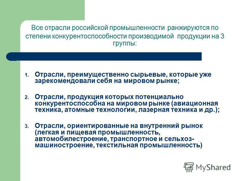 Все отрасли российской промышленности ранжируются по степени конкурентоспособности производимой продукции на 3 группы: 1. Отрасли, преимущественно сырьевые, которые уже зарекомендовали себя на мировом рынке; 2. Отрасли, продукция которых потенциально