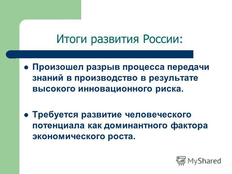 Итоги развития России: Произошел разрыв процесса передачи знаний в производство в результате высокого инновационного риска. Требуется развитие человеческого потенциала как доминантного фактора экономического роста.