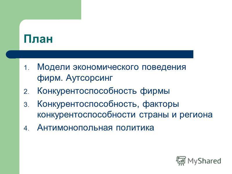 План 1. Модели экономического поведения фирм. Аутсорсинг 2. Конкурентоспособность фирмы 3. Конкурентоспособность, факторы конкурентоспособности страны и региона 4. Антимонопольная политика