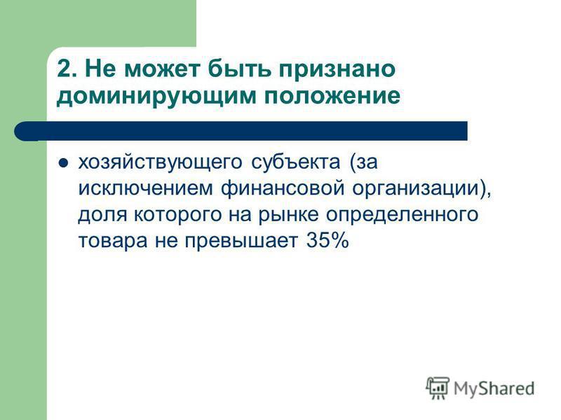 2. Не может быть признано доминирующим положение хозяйствующего субъекта (за исключением финансовой организации), доля которого на рынке определенного товара не превышает 35%