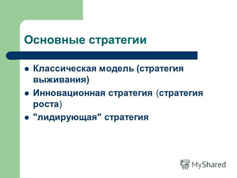 Основные стратегии Классическая модель (стратегия выживания) Инновационная стратегия (стратегия роста) лидирующая стратегия