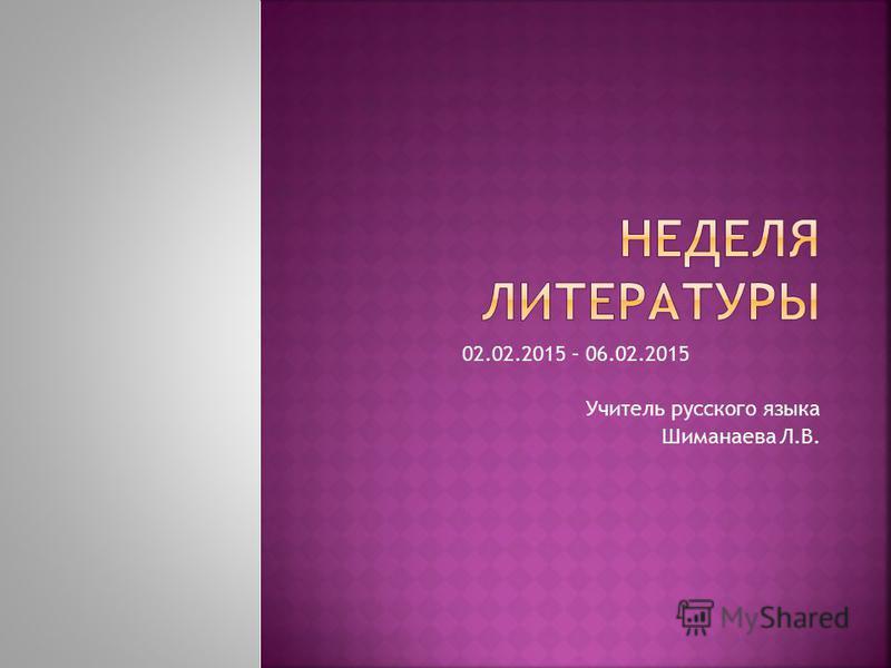 02.02.2015 – 06.02.2015 Учитель русского языка Шиманаева Л.В.