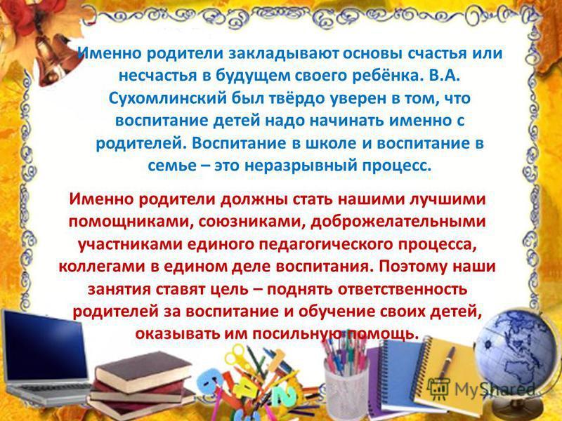 Именно родители закладывают основы счастья или несчастья в будущем своего ребёнка. В.А. Сухомлинский был твёрдо уверен в том, что воспитание детей надо начинать именно с родителей. Воспитание в школе и воспитание в семье – это неразрывный процесс. Им