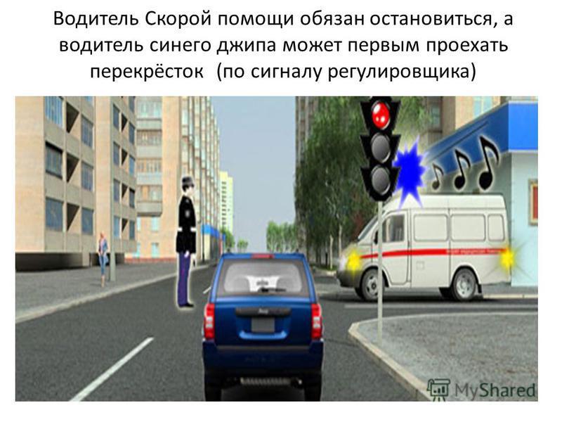 Водитель Скорой помощи обязан остановиться, а водитель синего джипа может первым проехать перекрёсток (по сигналу регулировщика)