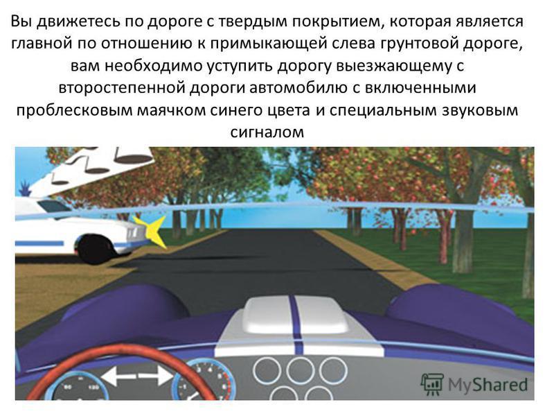 Вы движетесь по дороге с твердым покрытием, которая является главной по отношению к примыкающей слева грунтовой дороге, вам необходимо уступить дорогу выезжающему с второстепенной дороги автомобилю с включенными проблесковым маячком синего цвета и сп