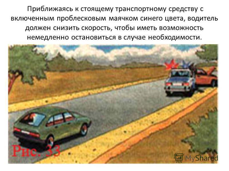 Приближаясь к стоящему транспортному средству с включенным проблесковым маячком синего цвета, водитель должен снизить скорость, чтобы иметь возможность немедленно остановиться в случае необходимости.