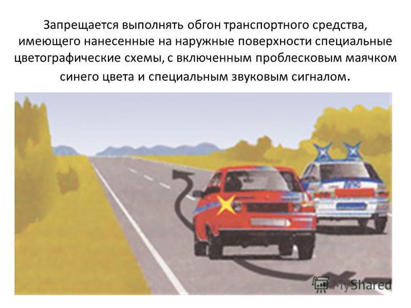 Запрещается выполнять обгон транспортного средства, имеющего нанесенные на наружные поверхности специальные цветографические схемы, с включенным проблесковым маячком синего цвета и специальным звуковым сигналом.