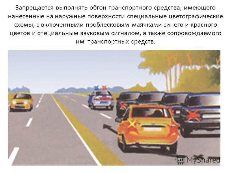 Запрещается выполнять обгон транспортного средства, имеющего нанесенные на наружные поверхности специальные цветографические схемы, с включенными проблесковым маячками синего и красного цветов и специальным звуковым сигналом, а также сопровождаемого