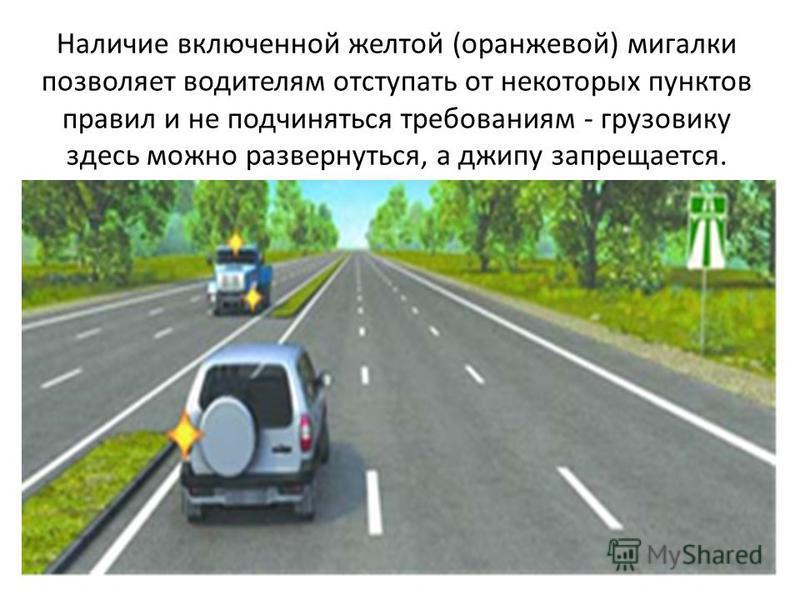 Наличие включенной желтой (оранжевой) мигалки позволяет водителям отступать от некоторых пунктов правил и не подчиняться требованиям - грузовику здесь можно развернуться, а джипу запрещается.