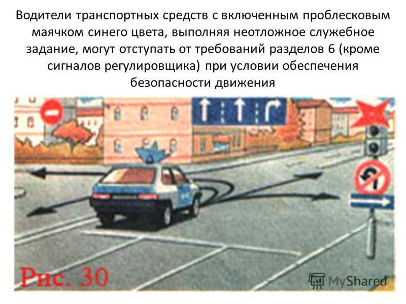 Водители транспортных средств с включенным проблесковым маячком синего цвета, выполняя неотложное служебное задание, могут отступать от требований разделов 6 (кроме сигналов регулировщика) при условии обеспечения безопасности движения