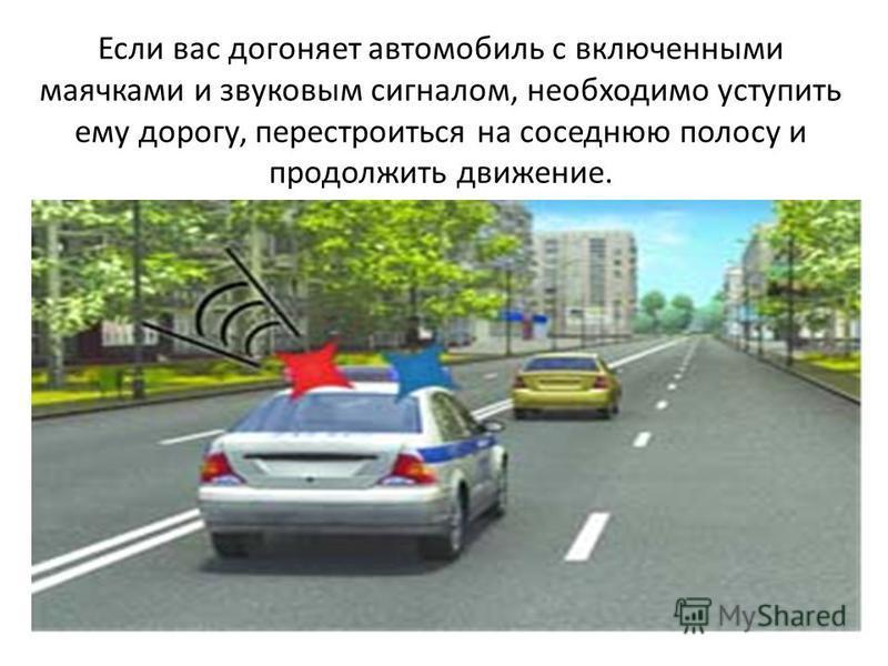 Если вас догоняет автомобиль с включенными маячками и звуковым сигналом, необходимо уступить ему дорогу, перестроиться на соседнюю полосу и продолжить движение.