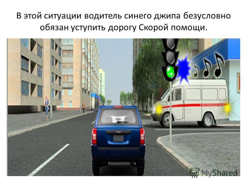 В этой ситуации водитель синего джипа безусловно обязан уступить дорогу Скорой помощи.