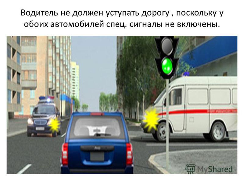 Водитель не должен уступать дорогу, поскольку у обоих автомобилей спец. сигналы не включены.