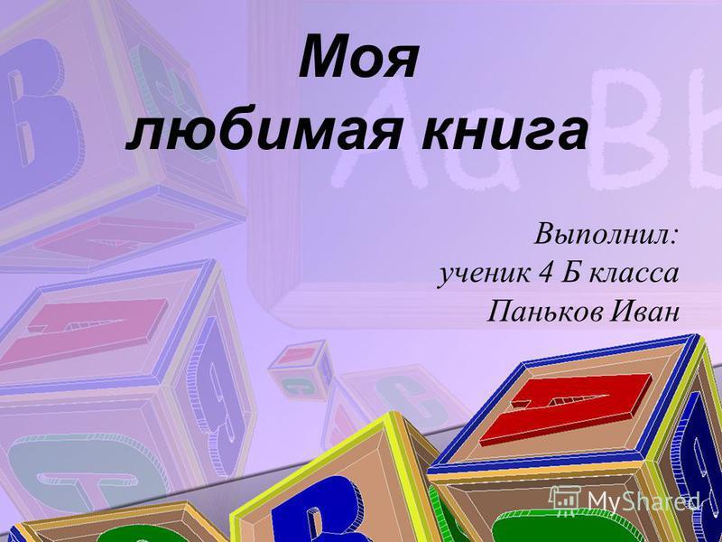 Моя любимая книга Выполнил: ученик 4 Б класса Паньков Иван
