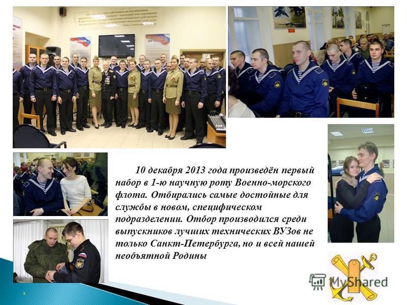 10 декабря 2013 года произведён первый набор в 1-ю научную роту Военно-морского флота. Отбирались самые достойные для службы в новом, специфическом подразделении. Отбор производился среди выпускников лучших технических ВУЗов не только Санкт-Петербург