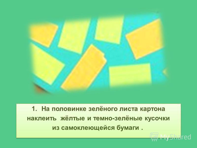 1. На половинке зелёного листа картона наклеить жёлтые и темно-зелёные кусочки из самоклеящейся бумаги. 1. На половинке зелёного листа картона наклеить жёлтые и темно-зелёные кусочки из самоклеящейся бумаги.