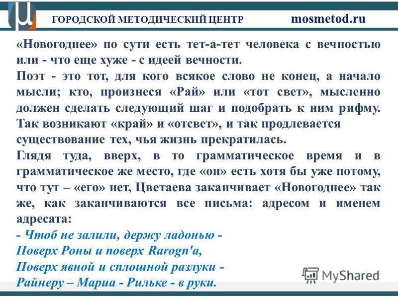 ГОРОДСКОЙ МЕТОДИЧЕСКИЙ ЦЕНТР mosmetod.ru «Новогоднее» по сути есть тет-а-тет человека с вечностью или - что еще хуже - с идеей вечности. Поэт - это тот, для кого всякое слово не конец, а начало мысли; кто, произнеся «Рай» или «тот свет», мысленно дол
