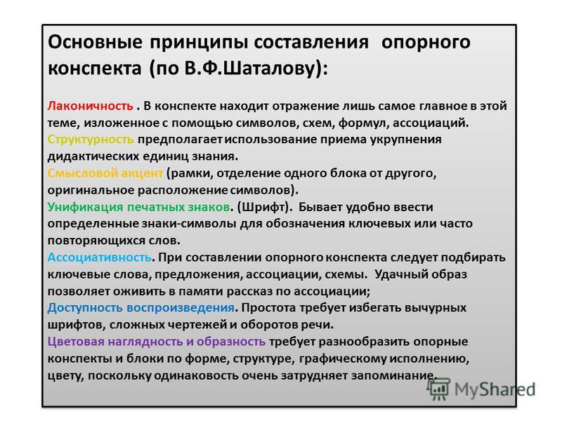 Основные принципы составления опорного конспекта (по В.Ф.Шаталову): Лаконичность. В конспекте находит отражение лишь самое главное в этой теме, изложенное с помощью символов, схем, формул, ассоциаций. Структурность предполагает использование приема у