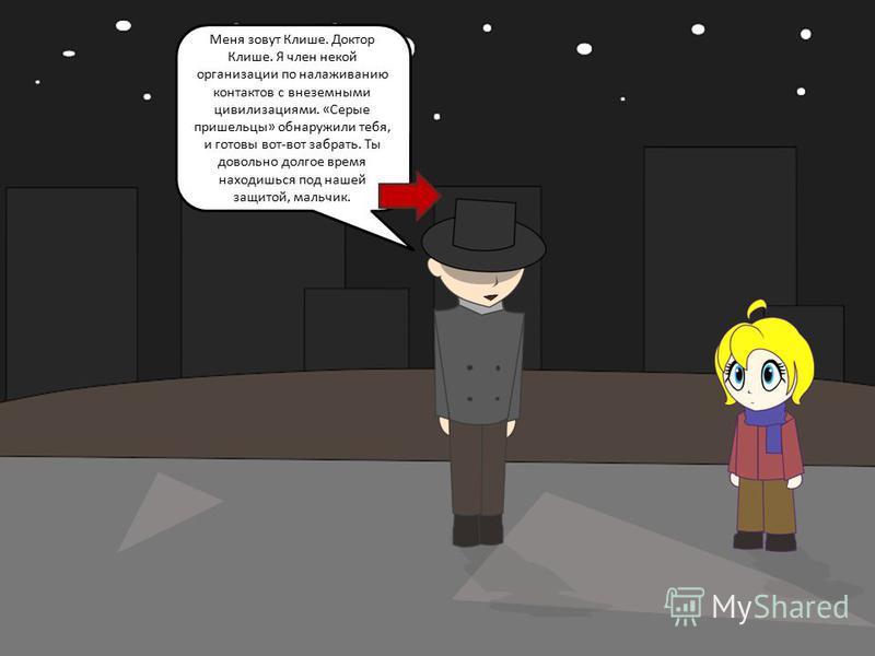 Меня зовут Клише. Доктор Клише. Я член некой организации по налаживанию контактов с внеземными цивилизациями. «Серые пришельцы» обнаружили тебя, и готовы вот-вот забрать. Ты довольно долгое время находишься под нашей защитой, мальчик.