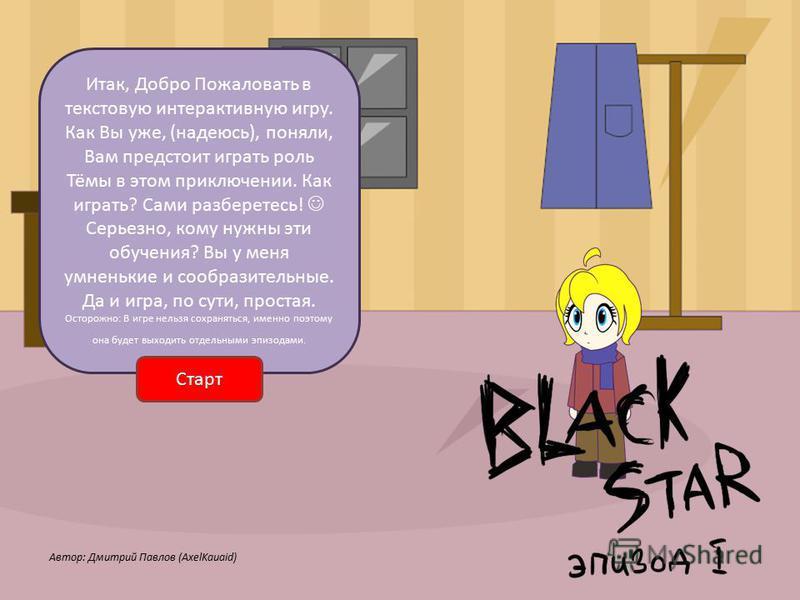 Итак, Добро Пожаловать в текстовую интерактивную игру. Как Вы уже, (надеюсь), поняли, Вам предстоит играть роль Тёмы в этом приключении. Как играть? Сами разберетесь! Серьезно, кому нужны эти обучения? Вы у меня умненькие и сообразительные. Да и игра