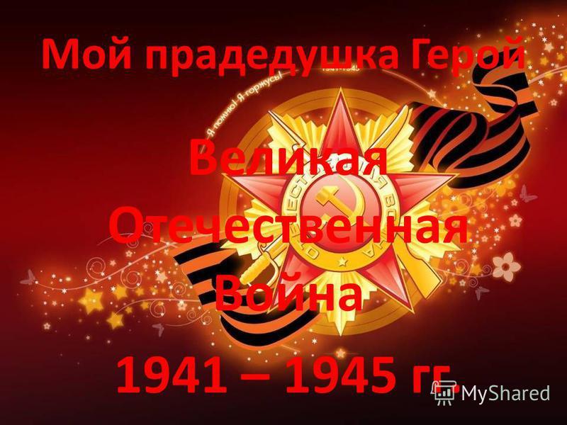 Мой прадедушка Герой Великая Отечественная Война 1941 – 1945 гг.