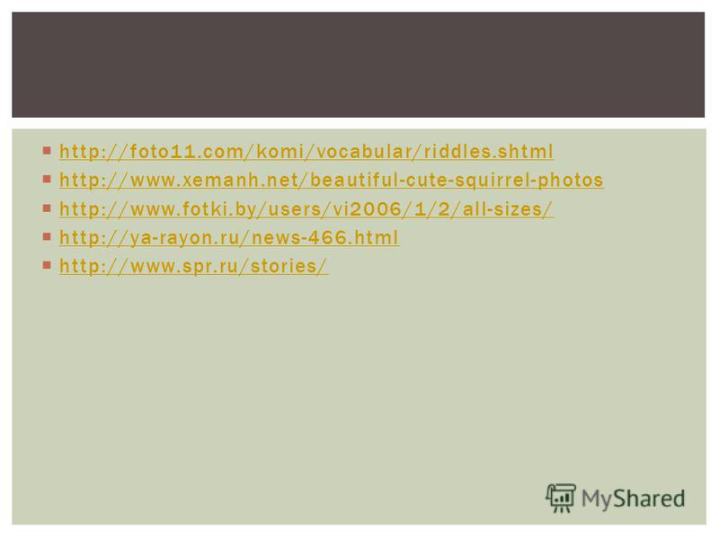 http://foto11.com/komi/vocabular/riddles.shtml http://www.xemanh.net/beautiful-cute-squirrel-photos http://www.fotki.by/users/vi2006/1/2/all-sizes/ http://ya-rayon.ru/news-466. html http://www.spr.ru/stories/
