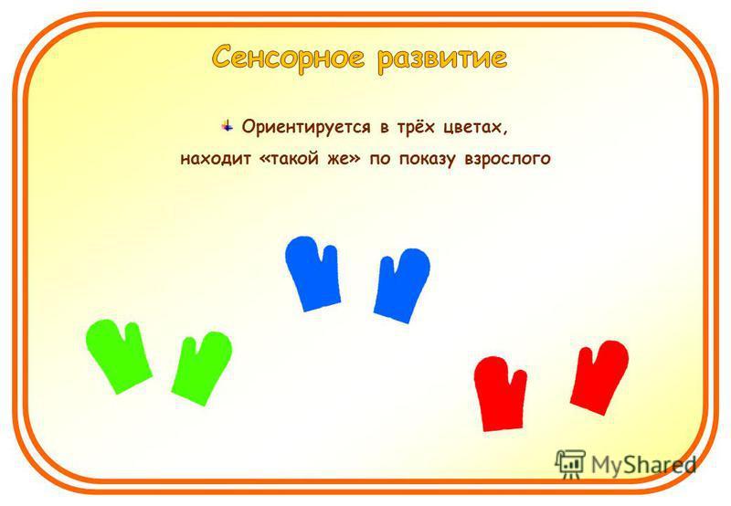 Ориентируется в трёх цветах, находит «такой же» по показу взрослого