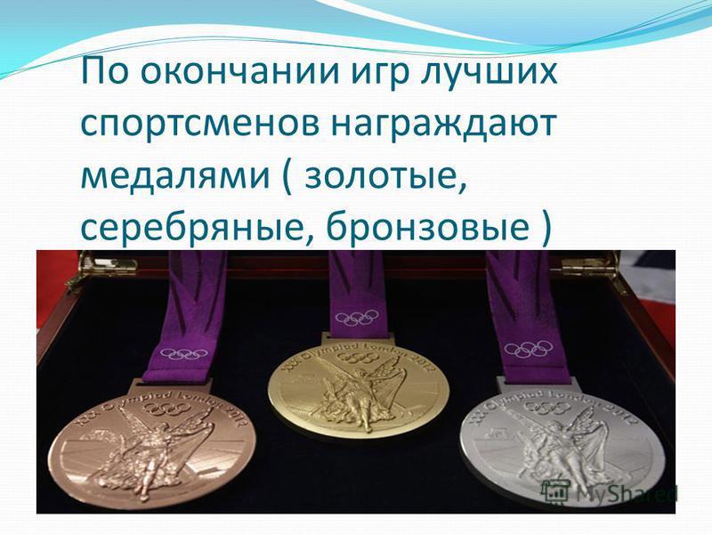 По окончании игр лучших спортсменов награждают медалями ( золотые, серебряные, бронзовые )