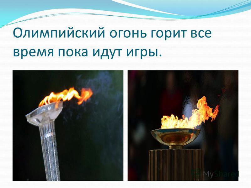 Олимпийский огонь горит все время пока идут игры.