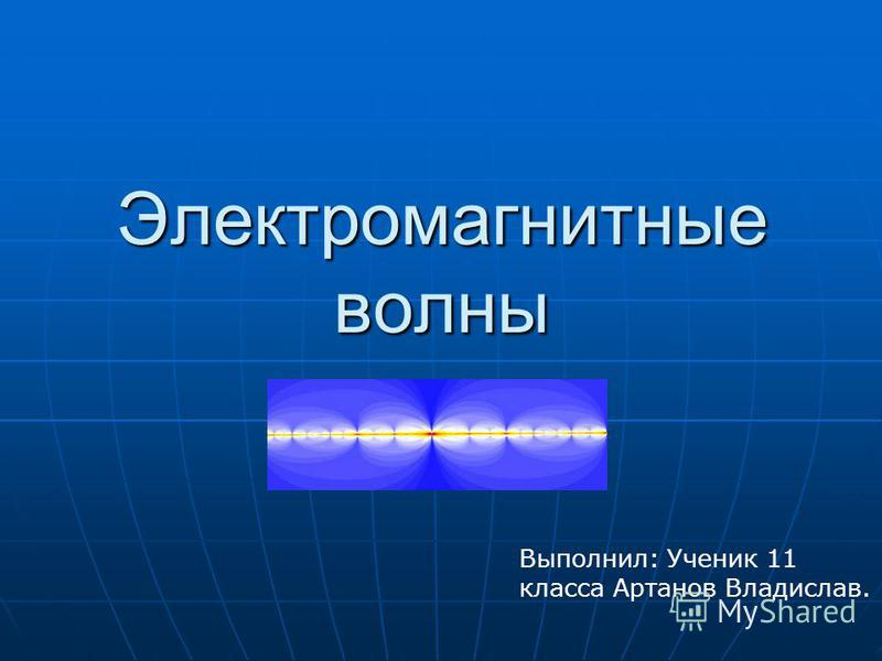 Электромагнитные волны Выполнил: Ученик 11 класса Артанов Владислав.