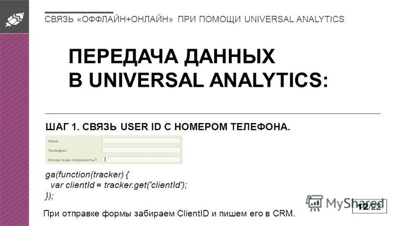 12 /22 ПЕРЕДАЧА ДАННЫХ В UNIVERSAL ANALYTICS: ШАГ 1. СВЯЗЬ USER ID С НОМЕРОМ ТЕЛЕФОНА. ga(function(tracker) { var clientId = tracker.get('clientId'); }); При отправке формы забираем ClientID и пишем его в CRM. СВЯЗЬ «ОФФЛАЙН+ОНЛАЙН» ПРИ ПОМОЩИ UNIVER