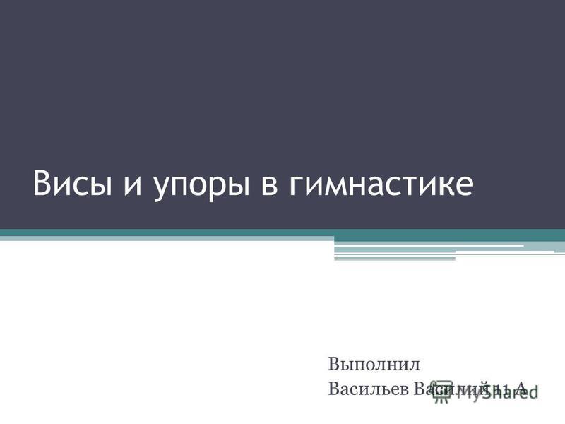 Висы и упоры в гимнастике Выполнил Васильев Василий 11 А