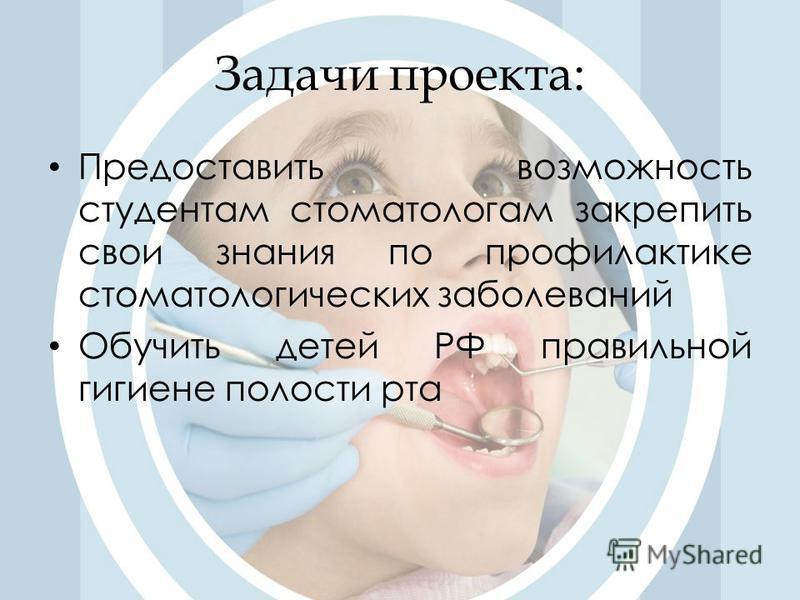 Задачи проекта: Предоставить возможность студентам стоматологам закрепить свои знания по профилактике стоматологических заболеваний Обучить детей РФ правильной гигиене полости рта