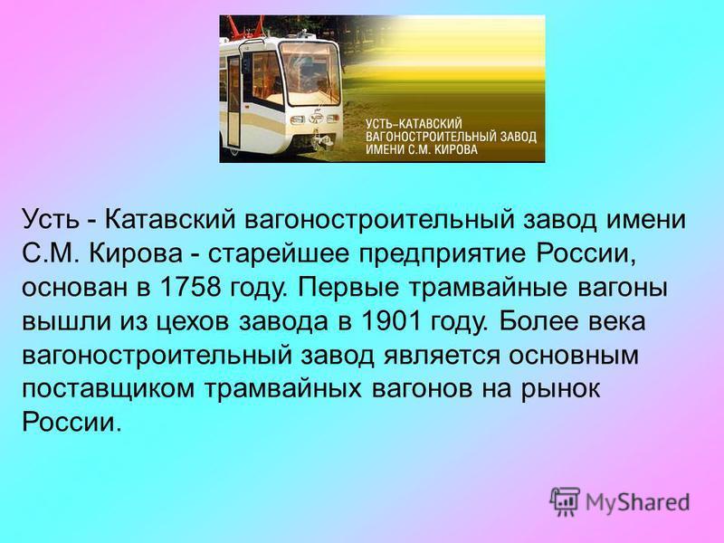 Усть - Катавский вагоностроительный завод имени С.М. Кирова - старейшее предприятие России, основан в 1758 году. Первые трамвайные вагоны вышли из цехов завода в 1901 году. Более века вагоностроительный завод является основным поставщиком трамвайных