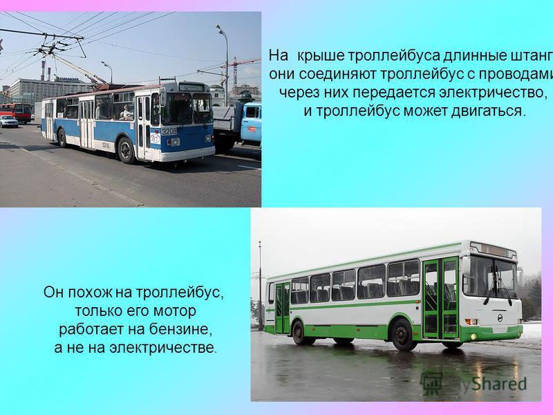 На крыше троллейбуса длинные штанги, они соединяют троллейбус с проводами, через них передается электричество, и троллейбус может двигаться. Он похож на троллейбус, только его мотор работает на бензине, а не на электричестве.