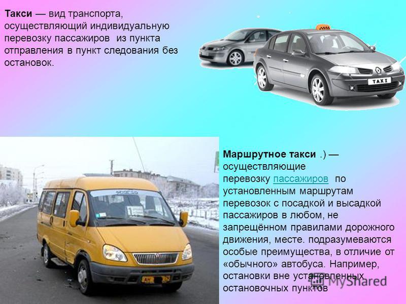 Такси вид транспорта, осуществляющий индивидуальную перевозку пассажиров из пункта отправления в пункт следования без остановок. Маршрутное такси.) осуществляющие перевозку пассажиров по установленным маршрутам перевозок с посадкой и высадкой пассажи