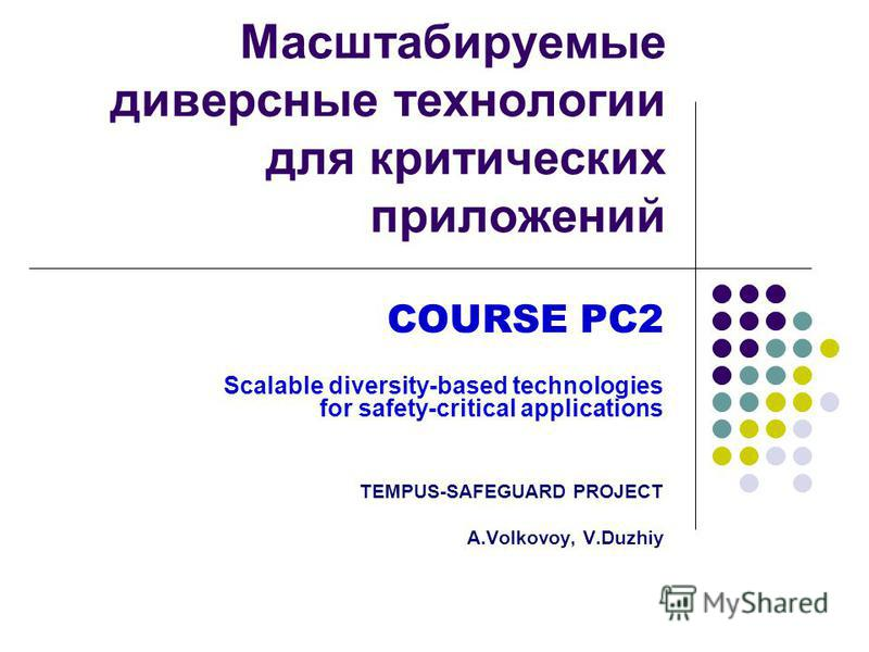 Масштабируемые диверсные технологии для критических приложений COURSE PC2 Scalable diversity-based technologies for safety-critical applications TEMPUS-SAFEGUARD PROJECT A.Volkovoy, V.Duzhiy