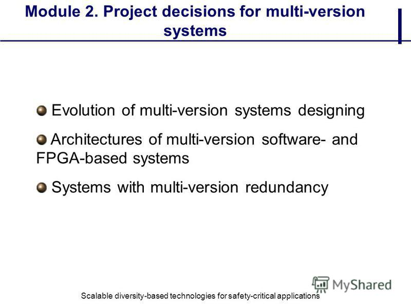 Module 2. Project decisions for multi-version systems Evolution of multi-version systems designing Architectures of multi-version software- and FPGA-based systems Systems with multi-version redundancy Scalable diversity-based technologies for safety-