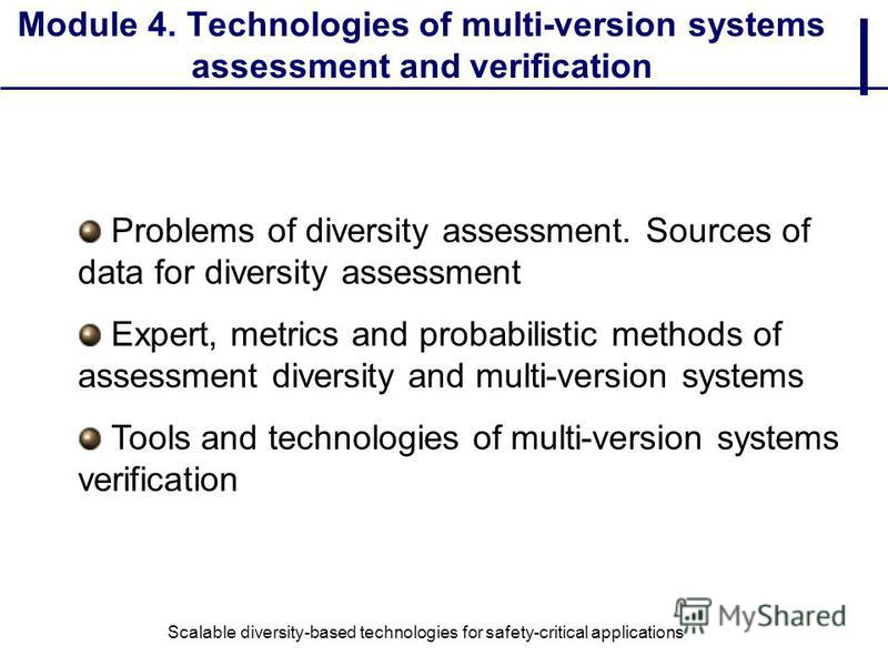 Module 4. Technologies of multi-version systems assessment and verification Problems of diversity assessment. Sources of data for diversity assessment Expert, metrics and probabilistic methods of assessment diversity and multi-version systems Tools a