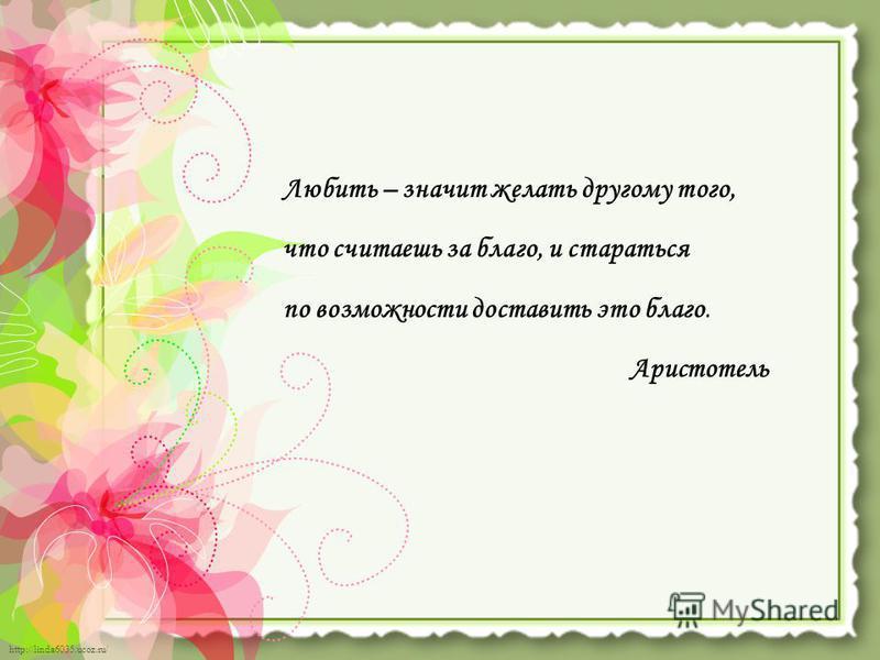 http://linda6035.ucoz.ru/ Любить – значит желать другому того, что считаешь за благо, и стараться по возможности доставить это благо. Аристотель