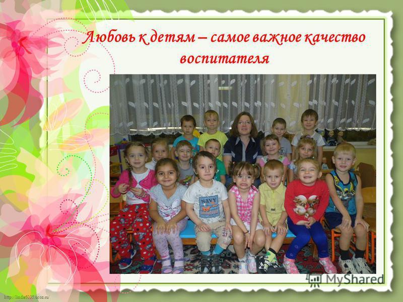 http://linda6035.ucoz.ru/ Любовь к детям – самое важное качество воспитателя