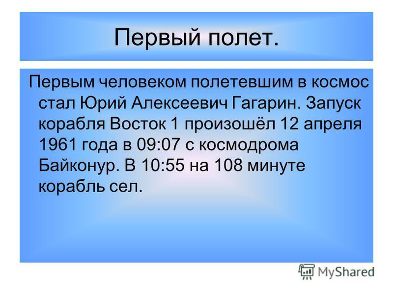 Первый полет. Первым человеком полетевшим в космос стал Юрий Алексеевич Гагарин. Запуск корабля Восток 1 произошёл 12 апреля 1961 года в 09:07 с космодрома Байконур. В 10:55 на 108 минуте корабль сел.
